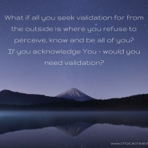 What if all you seek validation for from the outside is where you refuses to perceive, know and be all of you-If you acknowledge You - would you need validation-